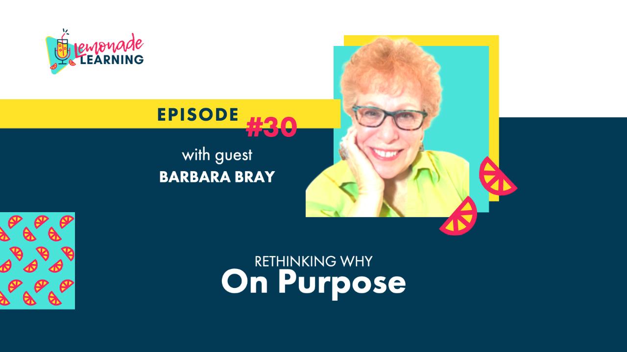 Barbara Bray joins the Lemonade Learning Podcast on Episode 30, Rethinking Why On Purpose