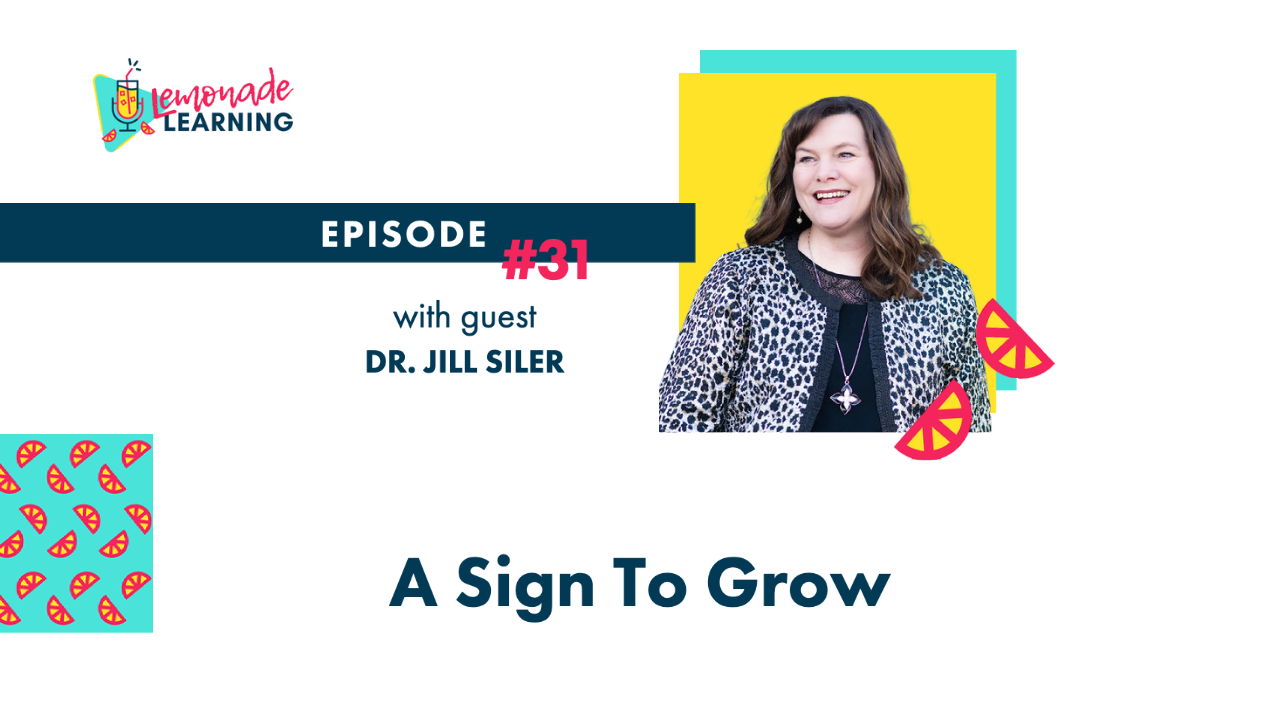 Dr. Jill Siler joins the Lemonade Learning Podcast on Episode 31, A Sign To Grow